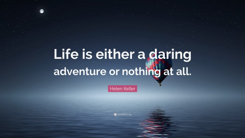 """Helen Keller Quote: """"Life is either a daring adventure or nothing at all."""""""
