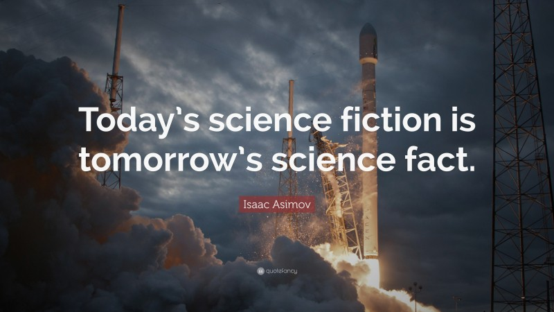 """Isaac Asimov Quote: """"Today's science fiction is tomorrow's science fact."""""""