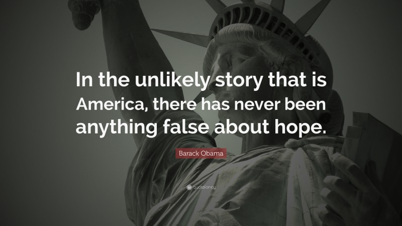 """Barack Obama Quote: """"In the unlikely story that is America, there has never been anything false about hope."""""""