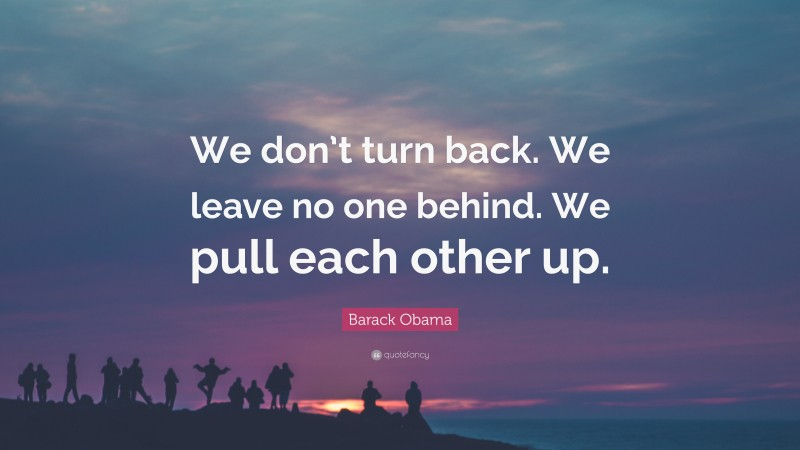 """Barack Obama Quote: """"We don't turn back. We leave no one behind. We pull each other up."""""""