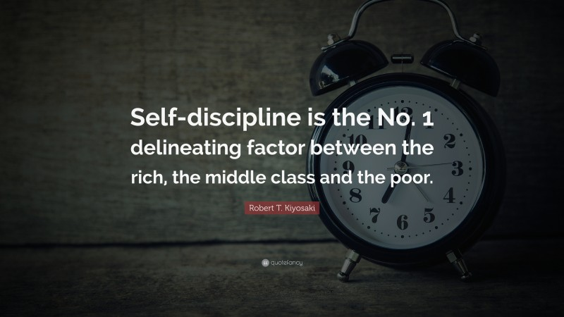 """Robert T. Kiyosaki Quote: """"Self-discipline is the No. 1 delineating factor between the rich, the middle class and the poor."""""""