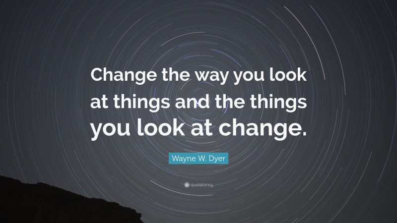 """Wayne W. Dyer Quote: """"Change the way you look at things and the things you look at change."""""""