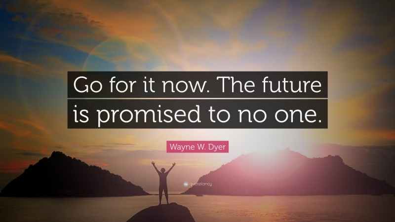 """Wayne W. Dyer Quote: """"Go for it now. The future is promised to no one."""""""