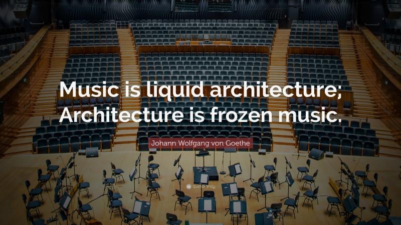 "Johann Wolfgang von Goethe Quote: ""Music is liquid architecture; Architecture is frozen music."""