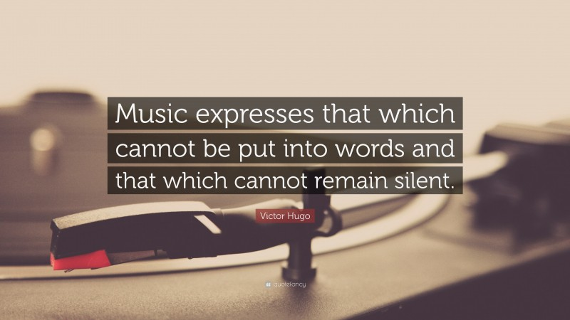 "Victor Hugo Quote: ""Music expresses that which cannot be put into words and that which cannot remain silent."""