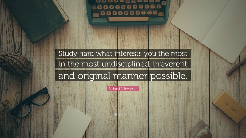 "Richard P. Feynman Quote: ""Study hard what interests you the most in the most undisciplined, irreverent and original manner possible."""