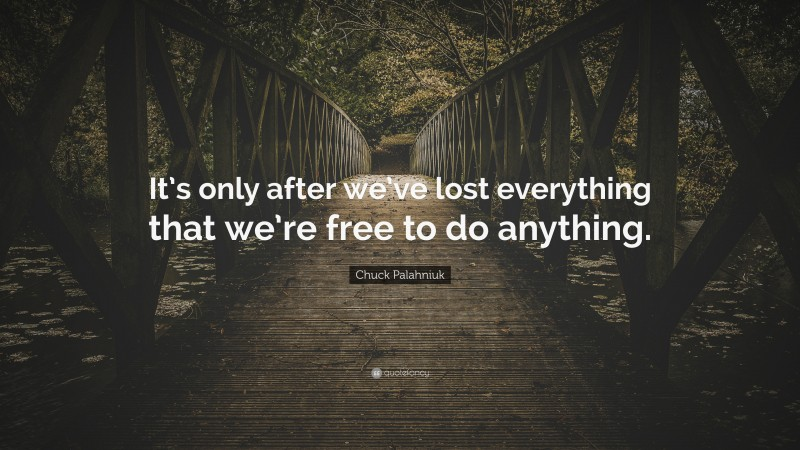 """Chuck Palahniuk Quote: """"It's only after we've lost everything that we're free to do anything."""""""