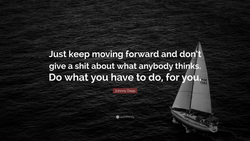 """Johnny Depp Quote: """"Just keep moving forward and don't give a shit about what anybody thinks. Do what you have to do, for you."""""""