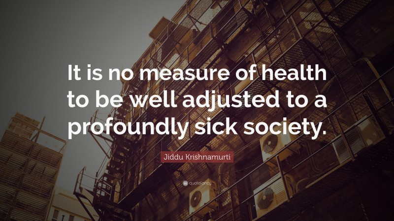"""Jiddu Krishnamurti Quote: """"It is no measure of health to be well adjusted to a profoundly sick society."""""""