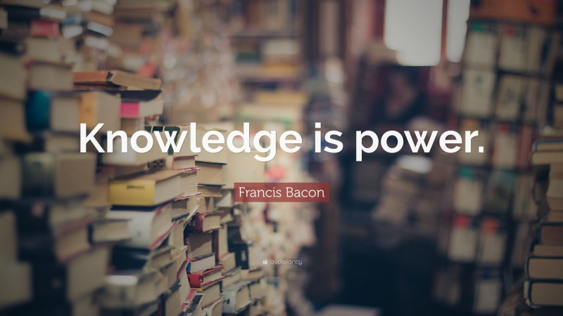 """Francis Bacon Quote: """"Knowledge is power."""""""