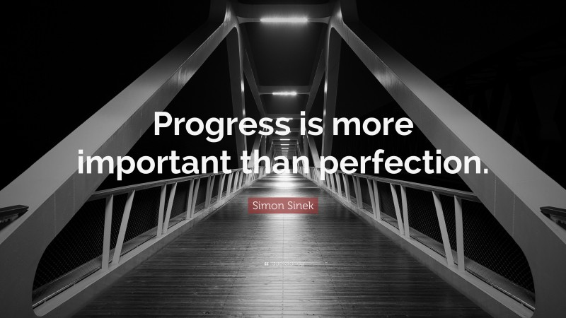 """Perfection Quotes: """"Progress is more important than perfection."""" — Simon Sinek"""