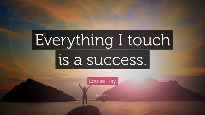 """Louise Hay Quote: """"Everything I touch is a success."""""""
