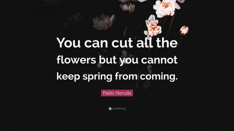 """Pablo Neruda Quote: """"You can cut all the flowers but you cannot keep spring from coming."""""""