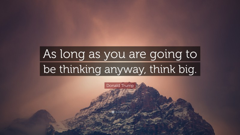 """Donald Trump Quote: """"As long as you are going to be thinking anyway, think big."""""""