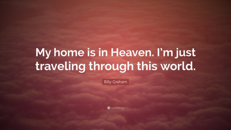 """Billy Graham Quote: """"My home is in Heaven. I'm just traveling through this world."""""""