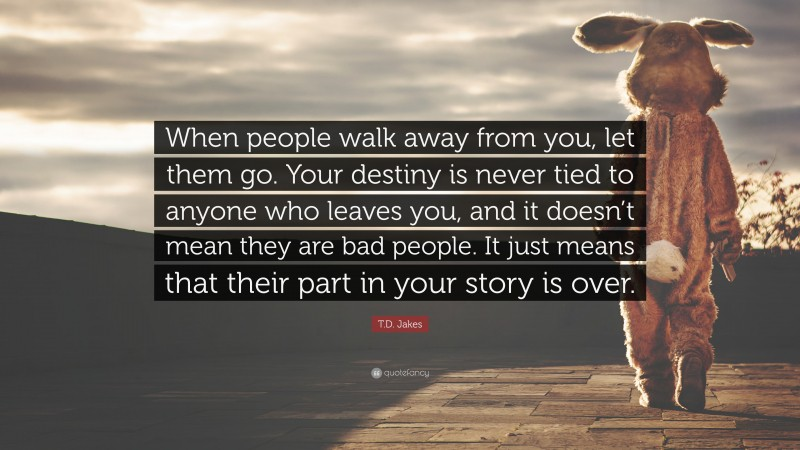 """T.D. Jakes Quote: """"When people walk away from you, let them go. Your destiny is never tied to anyone who leaves you, and it doesn't mean they are bad people. It just means that their part in your story is over."""""""