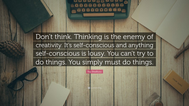 """Ray Bradbury Quote: """"Don't think. Thinking is the enemy of creativity. It's self-conscious and anything self-conscious is lousy. You can't try to do things. You simply must do things."""""""