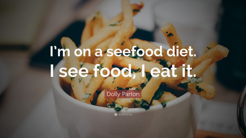 """Dolly Parton Quote: """"I'm on a seefood diet. I see food, I eat it."""""""