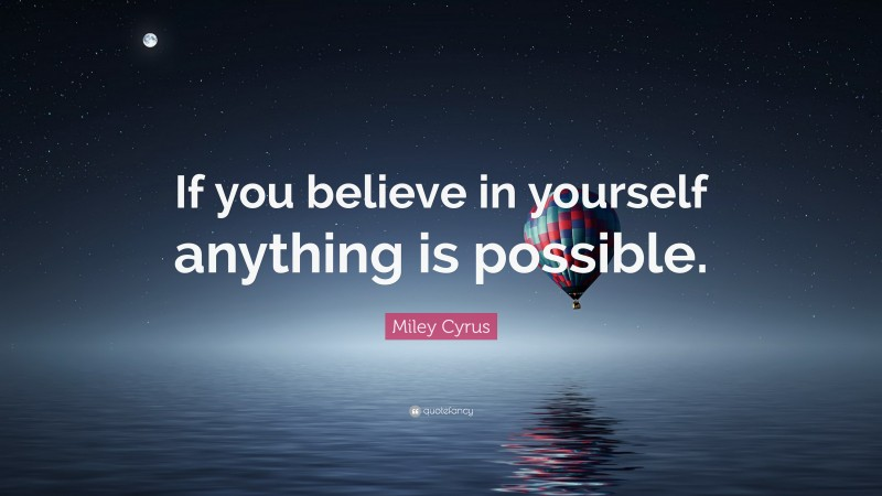 """Miley Cyrus Quote: """"If you believe in yourself anything is possible."""""""