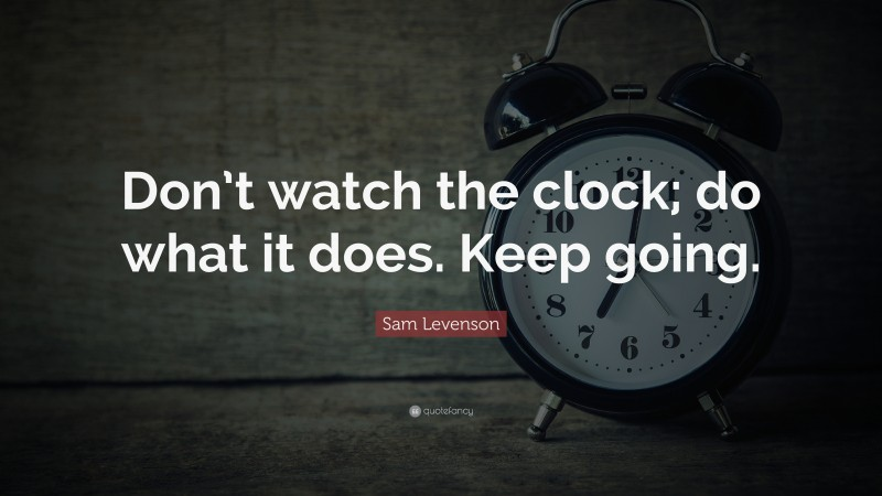 """Time Quotes: """"Don't watch the clock; do what it does. Keep going."""" — Sam Levenson"""