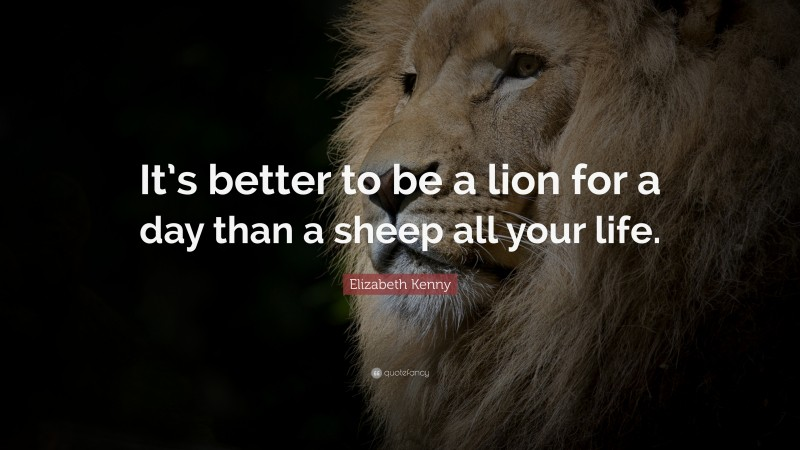 """Elizabeth Kenny Quote: """"It's better to be a lion for a day than a sheep all your life."""""""