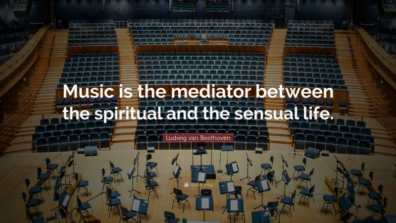 """Ludwig van Beethoven Quote: """"Music is the mediator between the spiritual and the sensual life."""""""