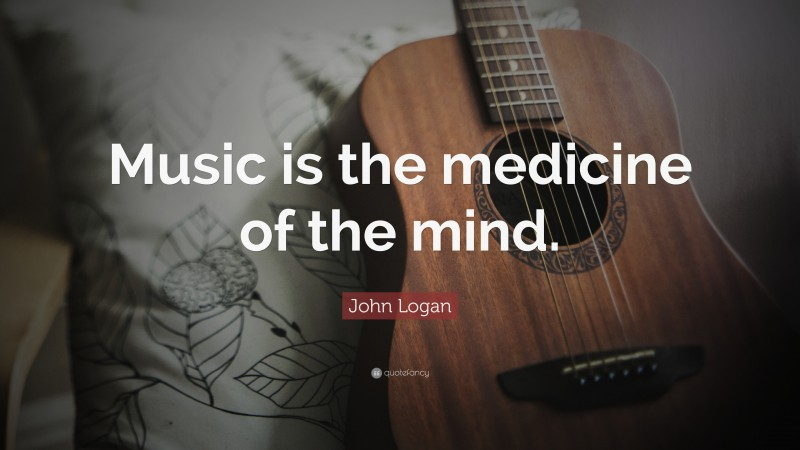"""John Logan Quote: """"Music is the medicine of the mind."""""""