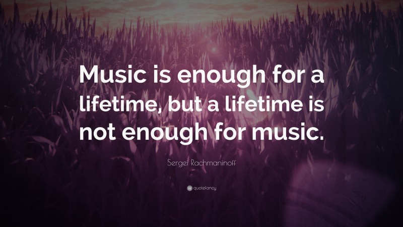 """Sergei Rachmaninoff Quote: """"Music is enough for a lifetime, but a lifetime is not enough for music."""""""