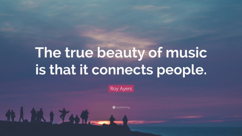 """Roy Ayers Quote: """"The true beauty of music is that it connects people."""""""