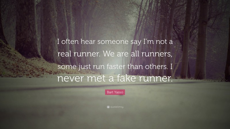 """Bart Yasso Quote: """"I often hear someone say I'm not a real runner. We are all runners, some just run faster than others. I never met a fake runner."""""""