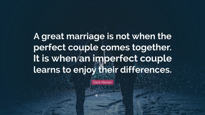 "Dave Meurer Quote: ""A great marriage is not when the perfect couple comes together. It is when an imperfect couple learns to enjoy their differences."""