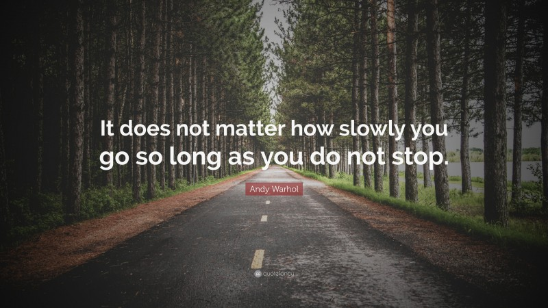 """Andy Warhol Quote: """"It does not matter how slowly you go so long as you do not stop."""""""