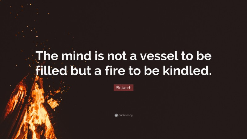 """Plutarch Quote: """"The mind is not a vessel to be filled but a fire to be kindled."""""""