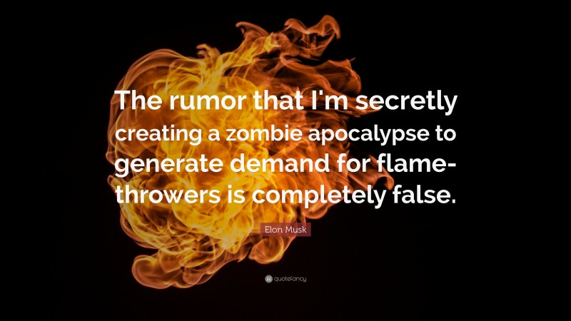 """Elon Musk Quote: """"The rumor that I'm secretly creating a zombie apocalypse to generate demand for flamethrowers is completely false."""""""