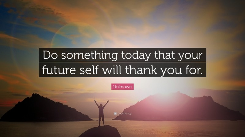 """Unknown Quote: """"Do something today that your future self will thank you for."""""""