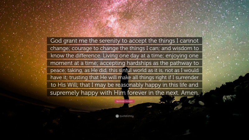 """Reinhold Niebuhr Quote: """"God grant me the serenity  to accept the things I cannot change;  courage to change the things I can;  and wisdom to know the difference.   Living one day at a time;  enjoying one moment at a time;  accepting hardships as the pathway to peace;  taking, as He did, this sinful world  as it is, not as I would have it;  trusting that He will make all things right  if I surrender to His Will;  that I may be reasonably happy in this life  and supremely happy with Him  forever in the next.  Amen."""""""