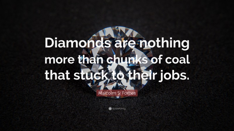 """Malcolm S. Forbes Quote: """"Diamonds are nothing more than chunks of coal that stuck to their jobs."""""""