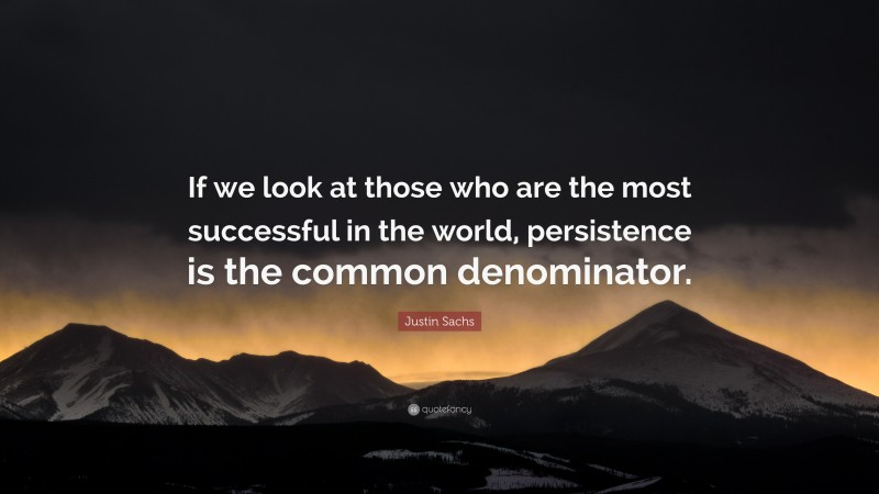 """Justin Sachs Quote: """"If we look at those who are the most successful in the world, persistence is the common denominator."""""""