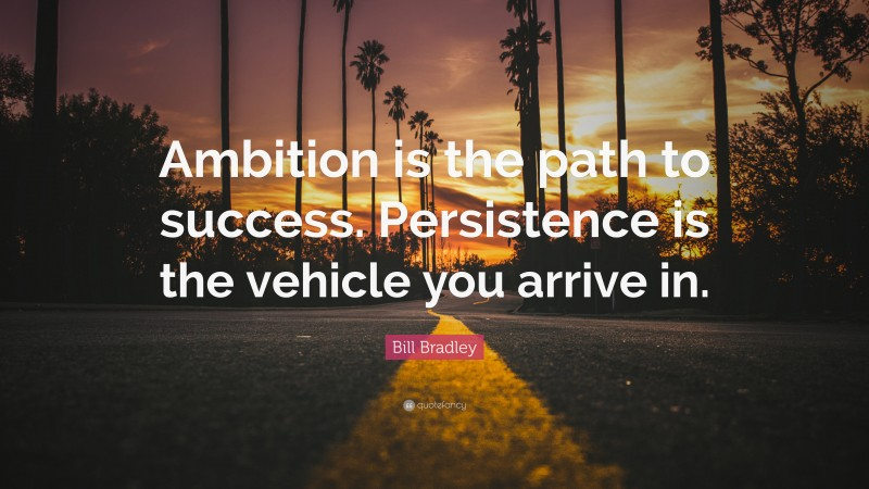 """Bill Bradley Quote: """"Ambition is the path to success. Persistence is the vehicle you arrive in."""""""