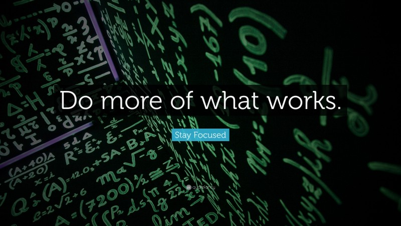 """Focus Quotes: """"Do more of what works."""" — Stay Focused"""