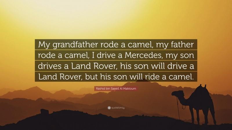 """Rashid bin Saeed Al Maktoum Quote: """"My grandfather rode a camel, my father rode a camel, I drive a Mercedes, my son drives a Land Rover, his son will drive a Land Rover, but his son will ride a camel."""""""