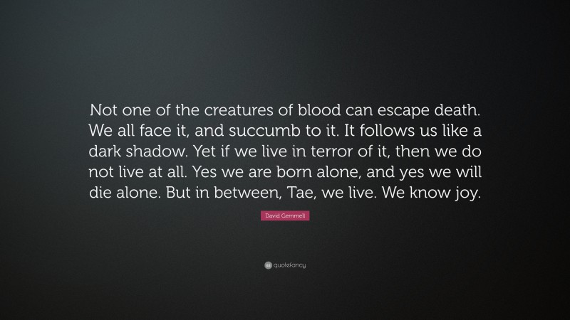 """David Gemmell Quote: """"Not one of the creatures of blood can escape death. We all face it, and succumb to it. It follows us like a dark shadow. Yet if we live in terror of it, then we do not live at all. Yes we are born alone, and yes we will die alone. But in between, Tae, we live. We know joy."""""""