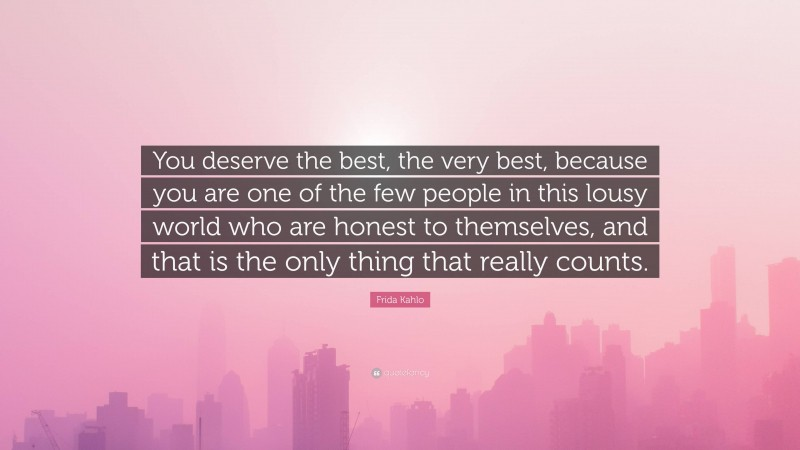 """Frida Kahlo Quote: """"You deserve the best, the very best, because you are one of the few people in this lousy world who are honest to themselves, and that is the only thing that really counts."""""""