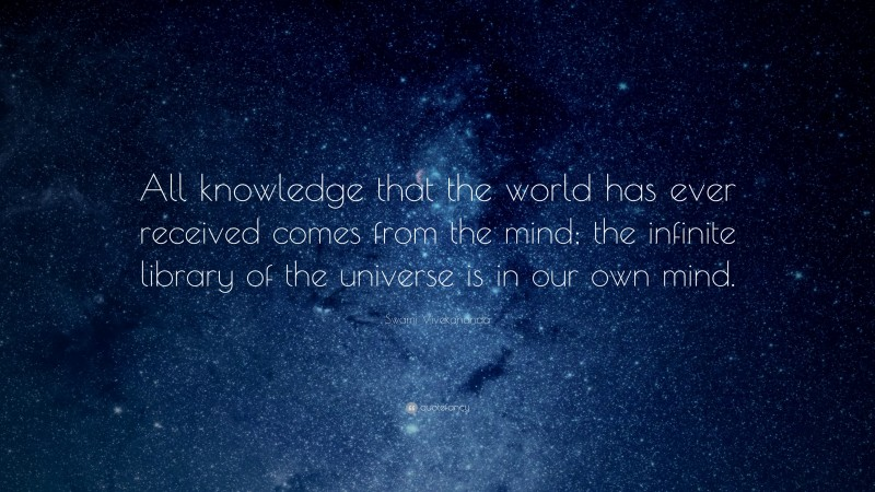 """Swami Vivekananda Quote: """"All knowledge that the world has ever received comes from the mind; the infinite library of the universe is in our own mind."""""""