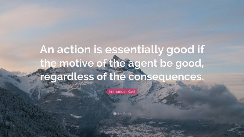 """Immanuel Kant Quote: """"An action is essentially good if the motive of the agent be good, regardless of the consequences."""""""