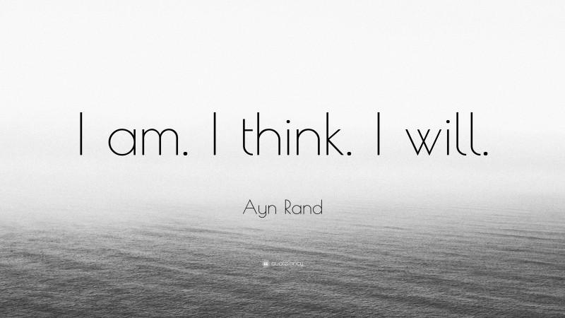 """Ayn Rand Quote: """"I am. I think. I will."""""""