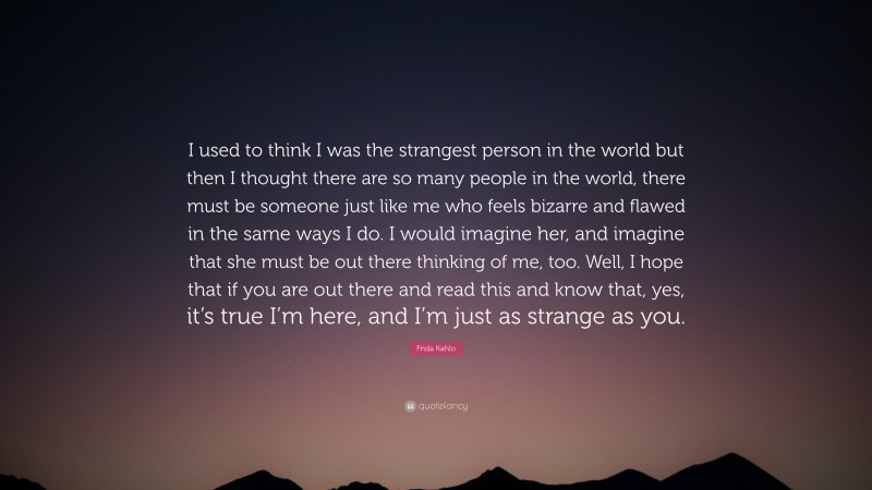 """Frida Kahlo Quote: """"I used to think I was the strangest person in the world but then I thought there are so many people in the world, there must be someone just like me who feels bizarre and flawed in the same ways I do. I would imagine her, and imagine that she must be out there thinking of me, too. Well, I hope that if you are out there and read this and know that, yes, it's true I'm here, and I'm just as strange as you."""""""