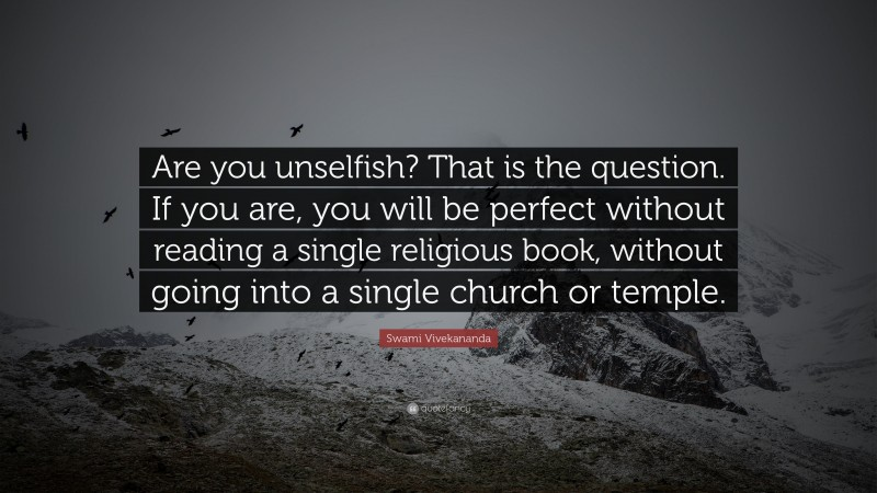 """Swami Vivekananda Quote: """"Are you unselfish? That is the question. If you are, you will be perfect without reading a single religious book, without going into a single church or temple."""""""