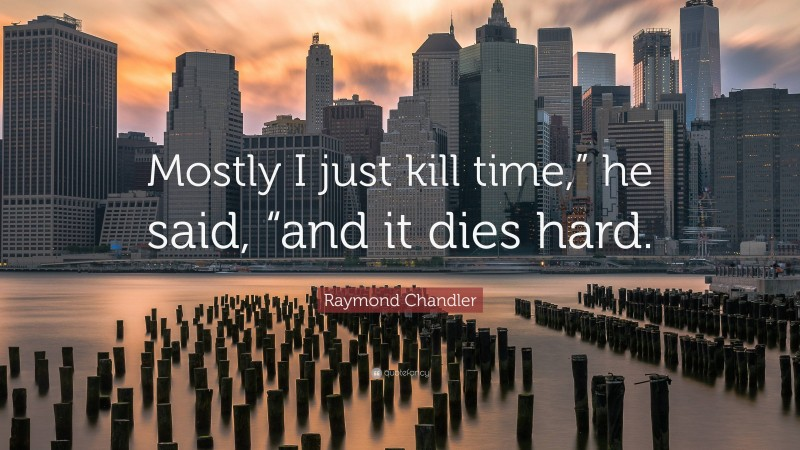 """Raymond Chandler Quote: """"Mostly I just kill time,"""" he said, """"and it dies hard."""""""
