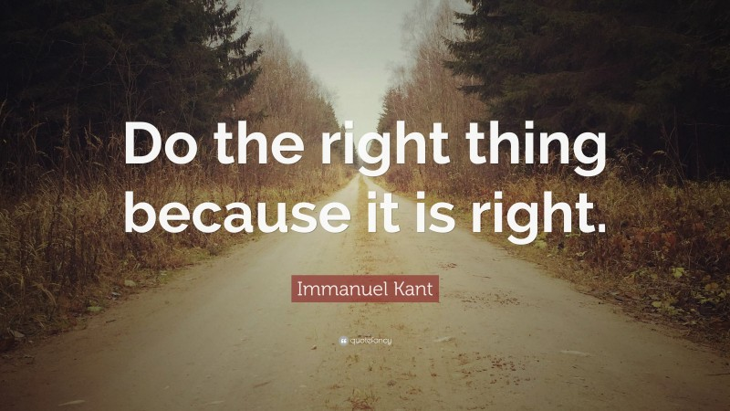 """Immanuel Kant Quote: """"Do the right thing because it is right."""""""
